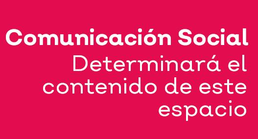 Comunicación Social determinará el contenido de este espacio